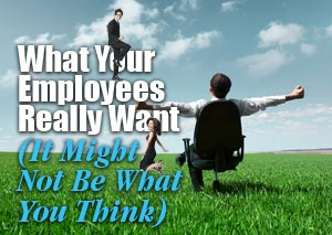 What Your Employees Really Want (It Might Not Be What You Think)