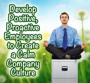 Develop Positive, Proactive Employees to Create a Calm Company Culture