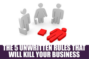 The 5 Unwritten Rules That Will Kill Your Business